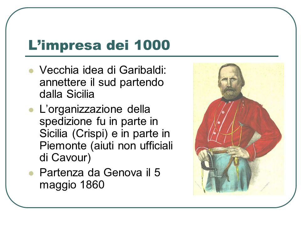 Limpresa dei 1000 Vecchia idea di Garibaldi: annettere il sud partendo dalla Sicilia Lorganizzazione della spedizione fu in parte in Sicilia (Crispi)