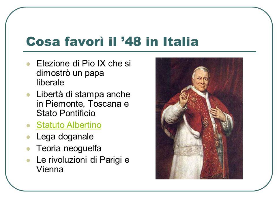 Cosa favorì il 48 in Italia Elezione di Pio IX che si dimostrò un papa liberale Libertà di stampa anche in Piemonte, Toscana e Stato Pontificio Statut