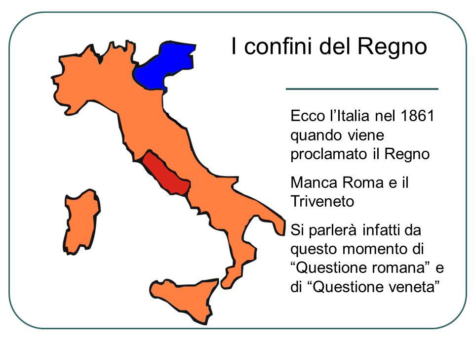 Ecco lItalia nel 1861 quando viene proclamato il Regno Manca Roma e il Triveneto Si parlerà infatti da questo momento di Questione romana e di Questio