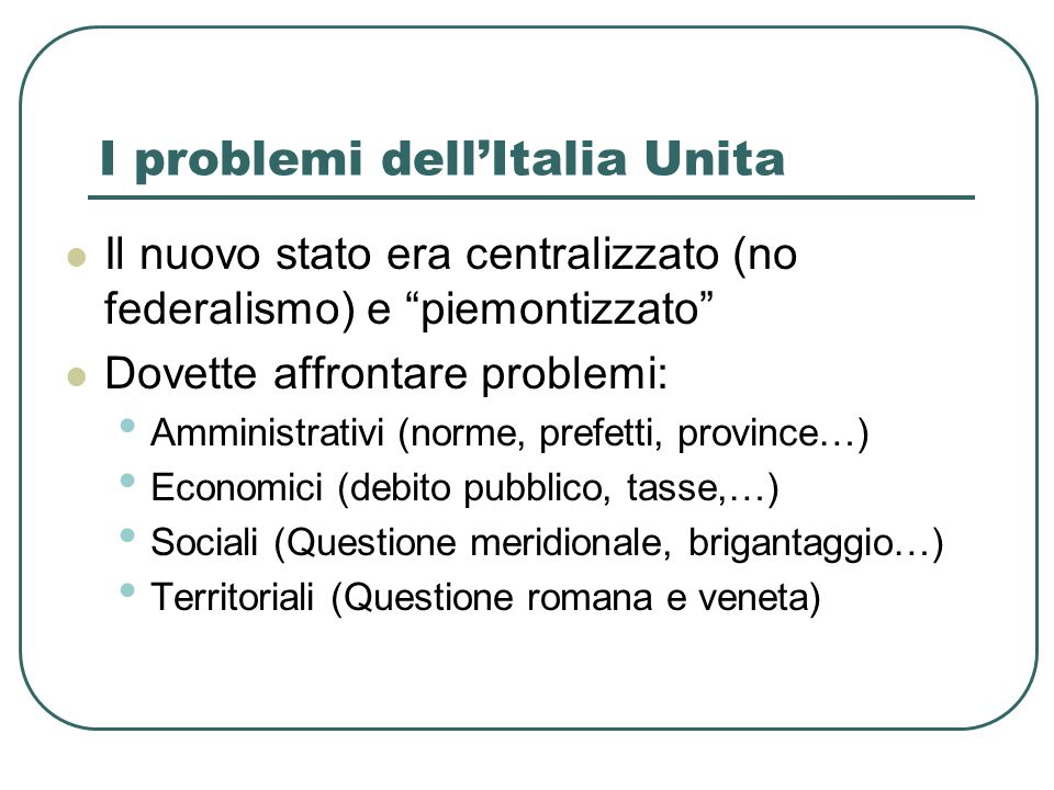 I problemi dellItalia Unita Il nuovo stato era centralizzato (no federalismo) e piemontizzato Dovette affrontare problemi: Amministrativi (norme, pref