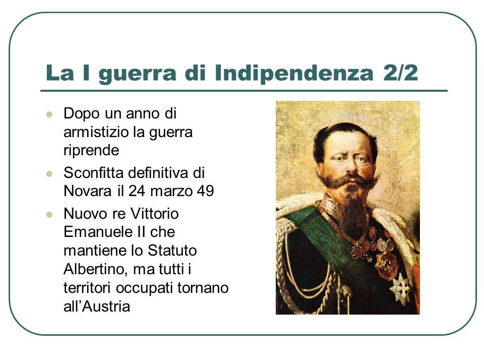 La I guerra di Indipendenza 2/2 Dopo un anno di armistizio la guerra riprende Sconfitta definitiva di Novara il 24 marzo 49 Nuovo re Vittorio Emanuele