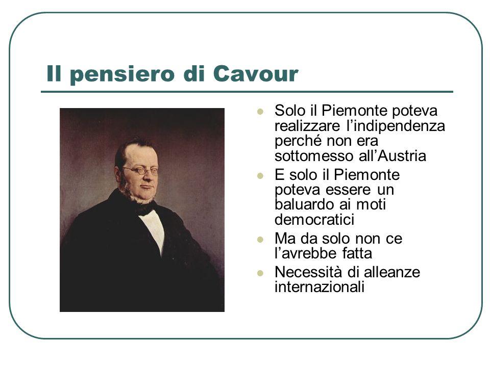 Il pensiero di Cavour Solo il Piemonte poteva realizzare lindipendenza perché non era sottomesso allAustria E solo il Piemonte poteva essere un baluar