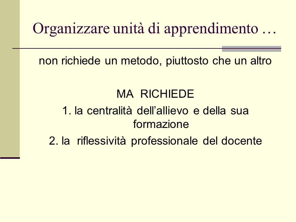 Organizzare unità di apprendimento … non richiede un metodo, piuttosto che un altro MA RICHIEDE 1.