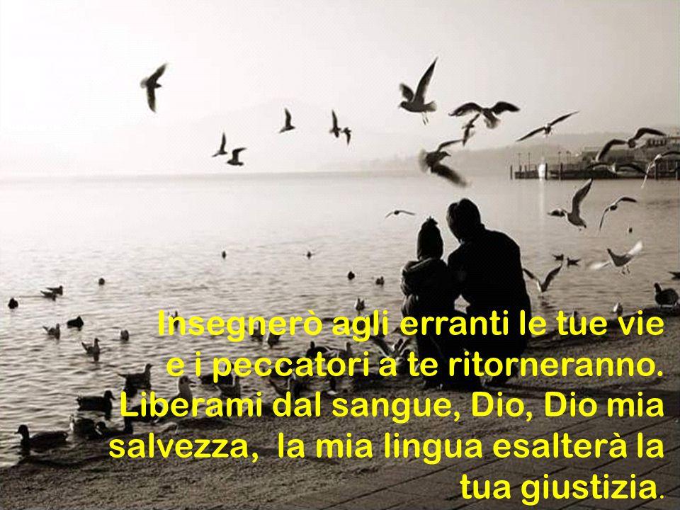 Signore, apri le mie labbra e la mia bocca proclami la tua lode; poiché non gradisci il sacrificio e, se offro olocausti, non li accetti.