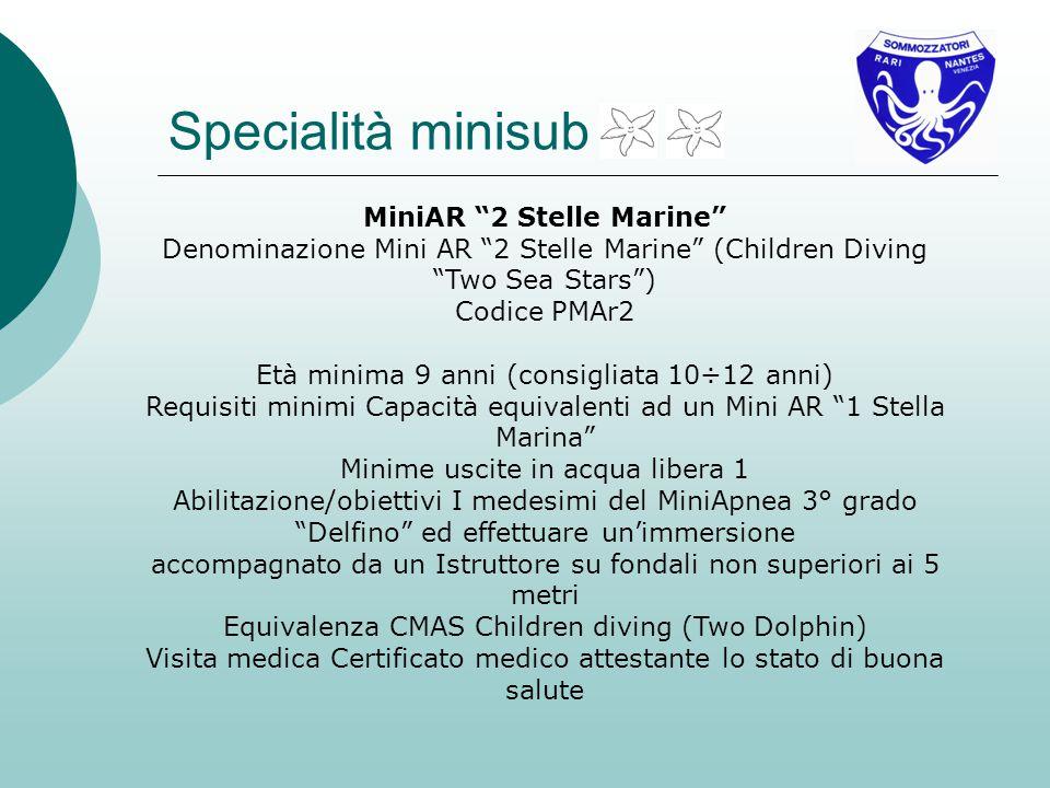 MiniAR 2 Stelle Marine Denominazione Mini AR 2 Stelle Marine (Children Diving Two Sea Stars) Codice PMAr2 Età minima 9 anni (consigliata 10÷12 anni) Requisiti minimi Capacità equivalenti ad un Mini AR 1 Stella Marina Minime uscite in acqua libera 1 Abilitazione/obiettivi I medesimi del MiniApnea 3° grado Delfino ed effettuare unimmersione accompagnato da un Istruttore su fondali non superiori ai 5 metri Equivalenza CMAS Children diving (Two Dolphin) Visita medica Certificato medico attestante lo stato di buona salute Specialità minisub