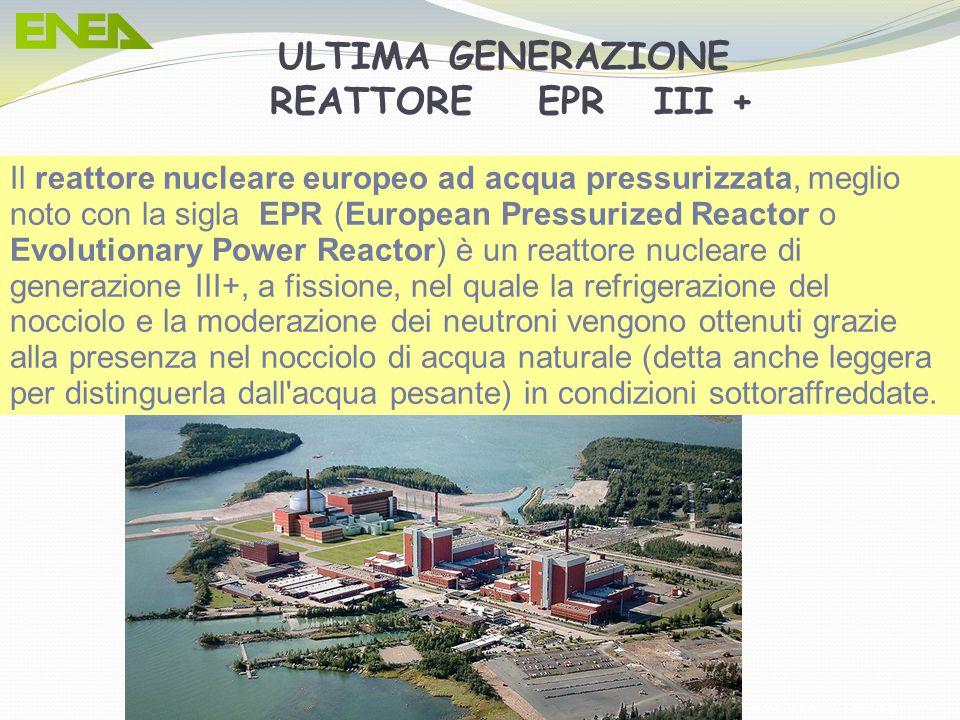 ULTIMA GENERAZIONE REATTORE EPR III + Il reattore nucleare europeo ad acqua pressurizzata, meglio noto con la sigla EPR (European Pressurized Reactor o Evolutionary Power Reactor) è un reattore nucleare di generazione III+, a fissione, nel quale la refrigerazione del nocciolo e la moderazione dei neutroni vengono ottenuti grazie alla presenza nel nocciolo di acqua naturale (detta anche leggera per distinguerla dall acqua pesante) in condizioni sottoraffreddate.