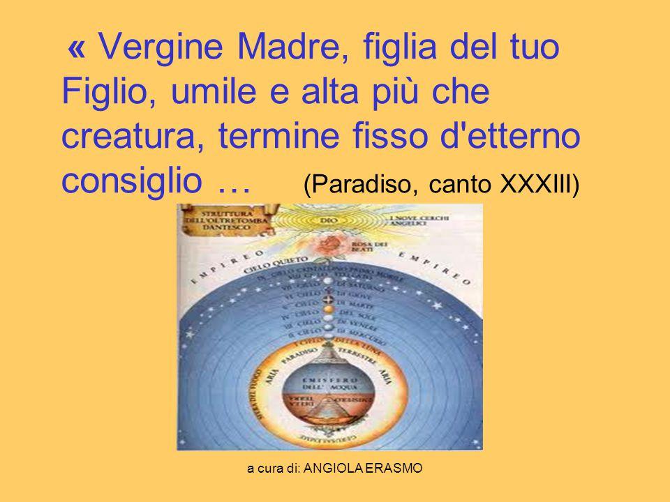 a cura di: ANGIOLA ERASMO « Vergine Madre, figlia del tuo Figlio, umile e alta più che creatura, termine fisso d'etterno consiglio … (Paradiso, canto