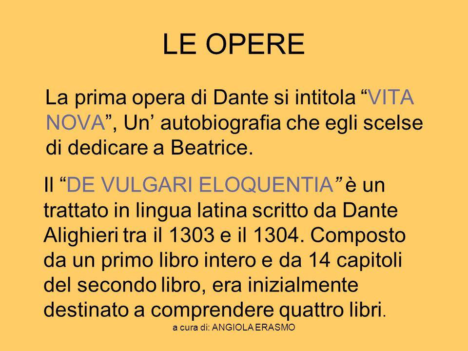 a cura di: ANGIOLA ERASMO LE OPERE La prima opera di Dante si intitola VITA NOVA, Un autobiografia che egli scelse di dedicare a Beatrice. Il DE VULGA