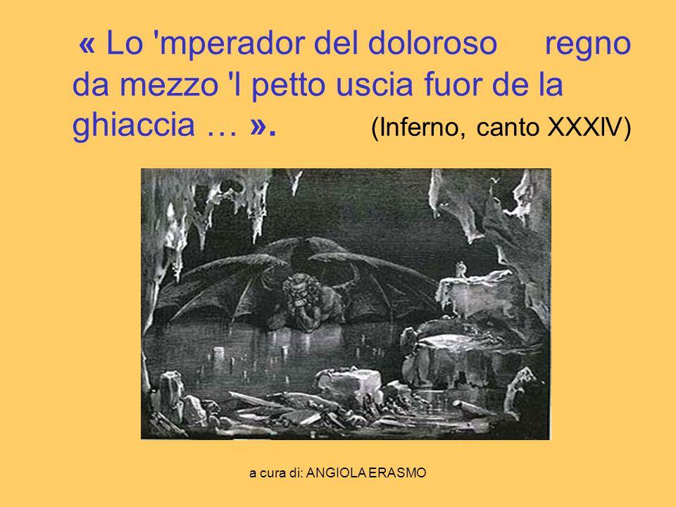 a cura di: ANGIOLA ERASMO « Lo 'mperador del doloroso regno da mezzo 'l petto uscia fuor de la ghiaccia … ». (Inferno, canto XXXlV)