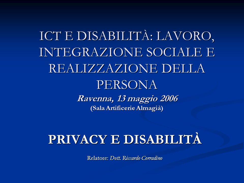 ICT E DISABILIT À : LAVORO, INTEGRAZIONE SOCIALE E REALIZZAZIONE DELLA PERSONA Ravenna, 13 maggio 2006 (Sala Artificerie Almagià) PRIVACY E DISABILITÀ Relatore: Dott.