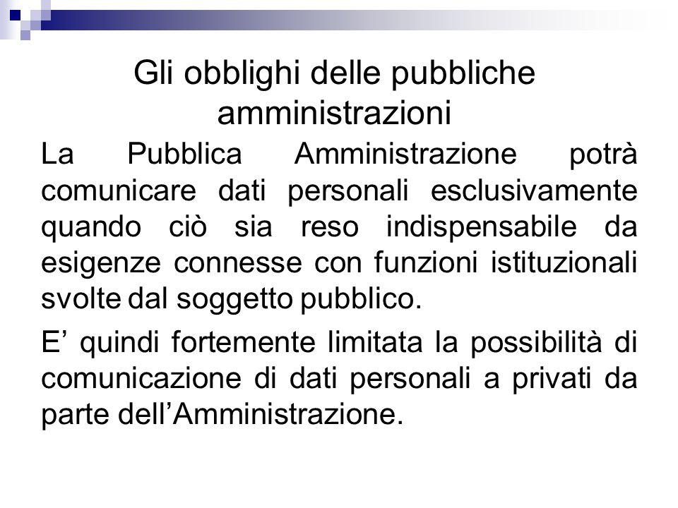 Gli obblighi delle pubbliche amministrazioni La Pubblica Amministrazione potrà comunicare dati personali esclusivamente quando ciò sia reso indispensabile da esigenze connesse con funzioni istituzionali svolte dal soggetto pubblico.