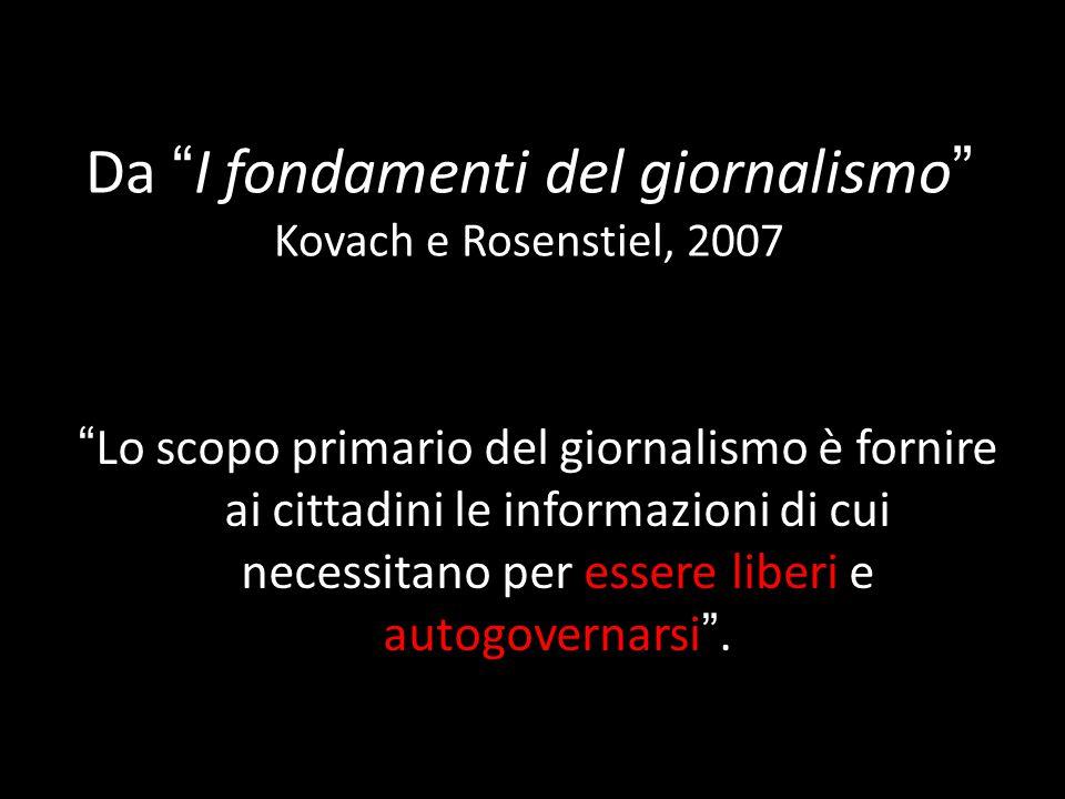 Da I fondamenti del giornalismo Kovach e Rosenstiel, 2007 Lo scopo primario del giornalismo è fornire ai cittadini le informazioni di cui necessitano per essere liberi e autogovernarsi.