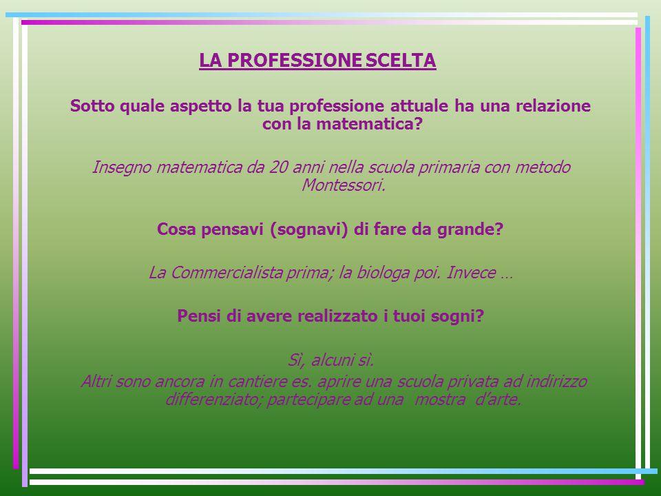 LA PROFESSIONE SCELTA Sotto quale aspetto la tua professione attuale ha una relazione con la matematica? Insegno matematica da 20 anni nella scuola pr