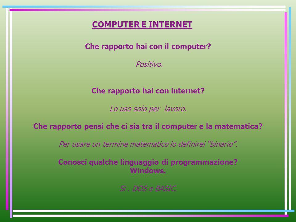 COMPUTER E INTERNET Che rapporto hai con il computer? Positivo. Che rapporto hai con internet? Lo uso solo per lavoro. Che rapporto pensi che ci sia t