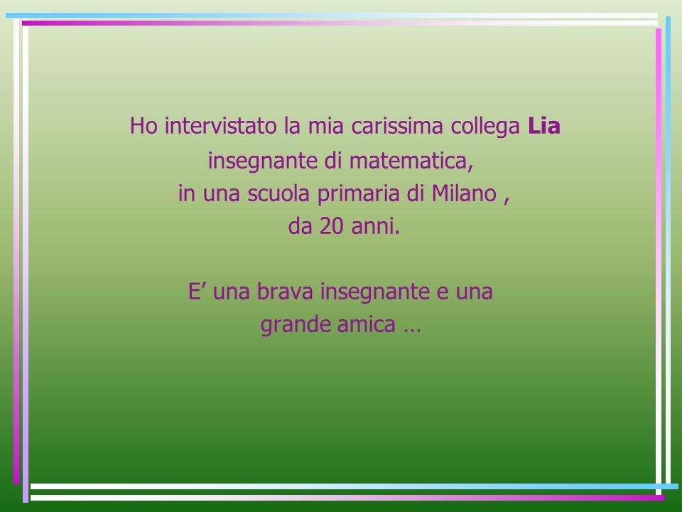 Ho intervistato la mia carissima collega Lia insegnante di matematica, in una scuola primaria di Milano, da 20 anni.