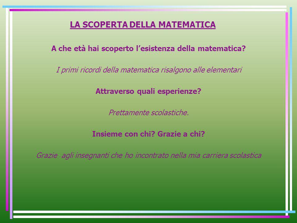 LA SCOPERTA DELLA MATEMATICA A che età hai scoperto lesistenza della matematica? I primi ricordi della matematica risalgono alle elementari Attraverso