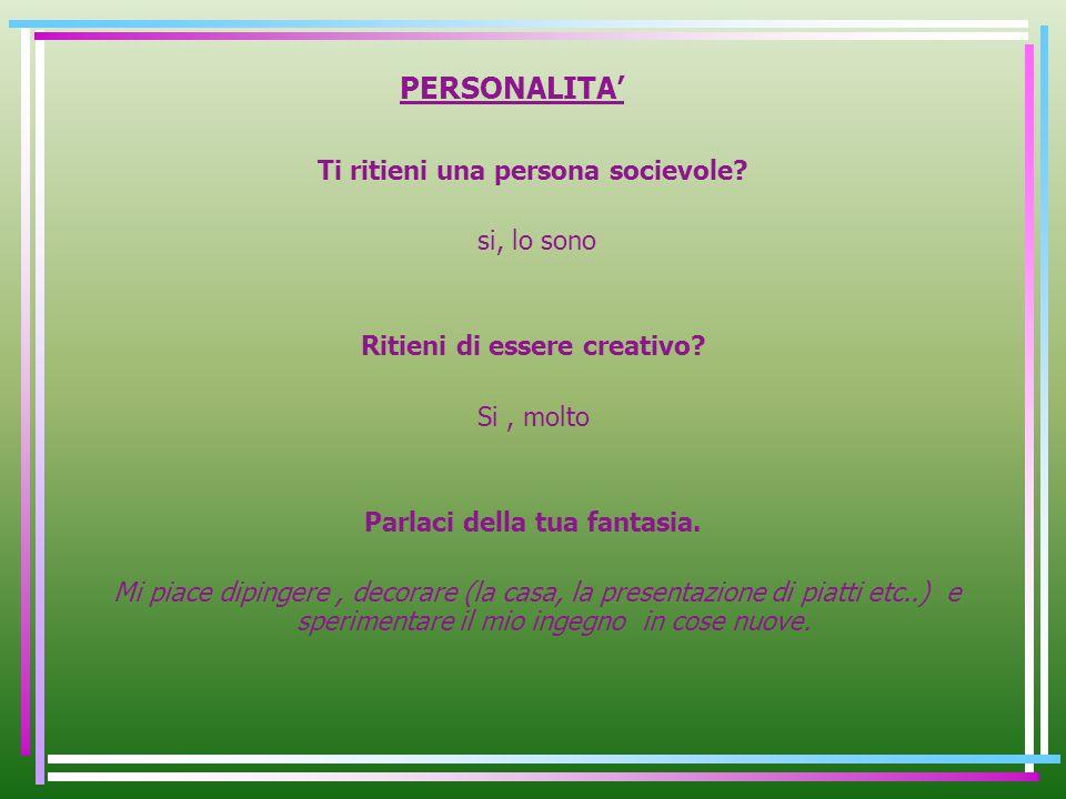 PERSONALITA Ti ritieni una persona socievole? si, lo sono Ritieni di essere creativo? Si, molto Parlaci della tua fantasia. Mi piace dipingere, decora