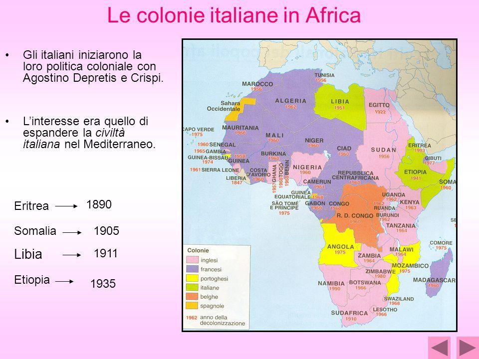 Le colonie italiane in Africa Libia 1911 Eritrea 1890 1905 Etiopia 1935 Gli italiani iniziarono la loro politica coloniale con Agostino Depretis e Crispi.