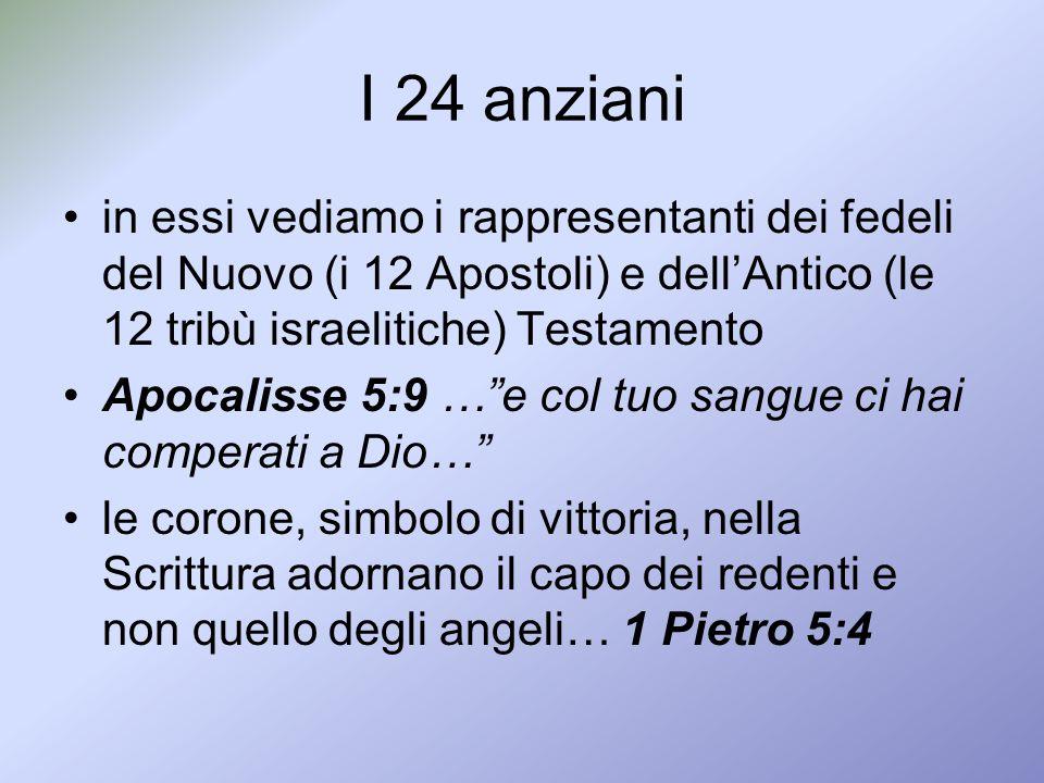 I 24 anziani in essi vediamo i rappresentanti dei fedeli del Nuovo (i 12 Apostoli) e dellAntico (le 12 tribù israelitiche) Testamento Apocalisse 5:9 …
