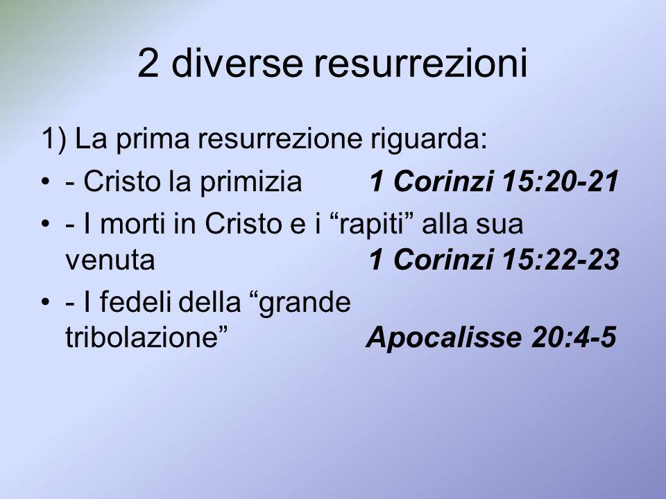 2 diverse resurrezioni 1) La prima resurrezione riguarda: - Cristo la primizia 1 Corinzi 15:20-21 - I morti in Cristo e i rapiti alla sua venuta 1 Cor