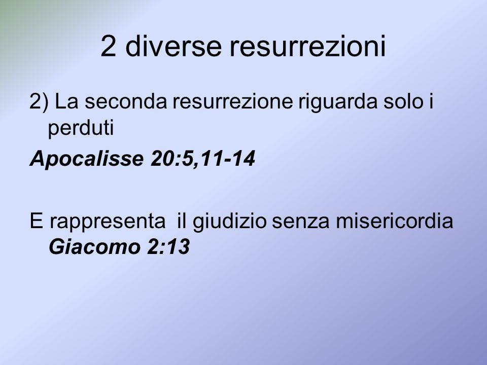 2 diverse resurrezioni 2) La seconda resurrezione riguarda solo i perduti Apocalisse 20:5,11-14 E rappresenta il giudizio senza misericordia Giacomo 2