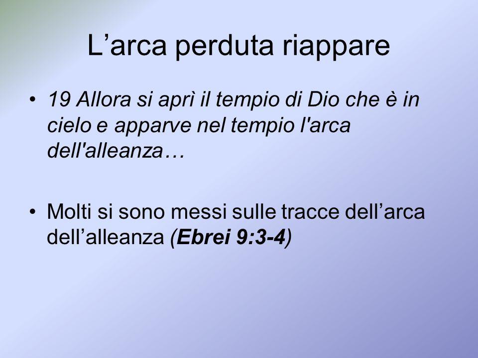 19 Allora si aprì il tempio di Dio che è in cielo e apparve nel tempio l'arca dell'alleanza… Molti si sono messi sulle tracce dellarca dellalleanza (E