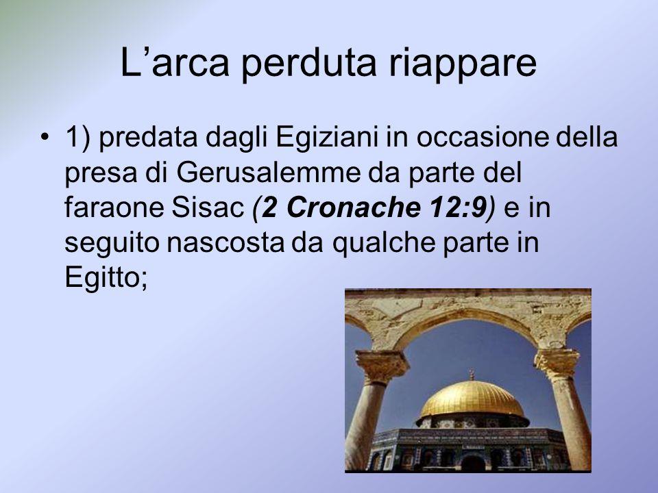 Larca perduta riappare 1) predata dagli Egiziani in occasione della presa di Gerusalemme da parte del faraone Sisac (2 Cronache 12:9) e in seguito nas