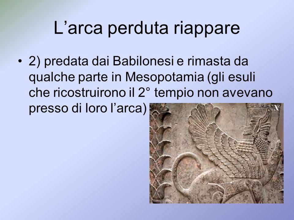 Larca perduta riappare 2) predata dai Babilonesi e rimasta da qualche parte in Mesopotamia (gli esuli che ricostruirono il 2° tempio non avevano press