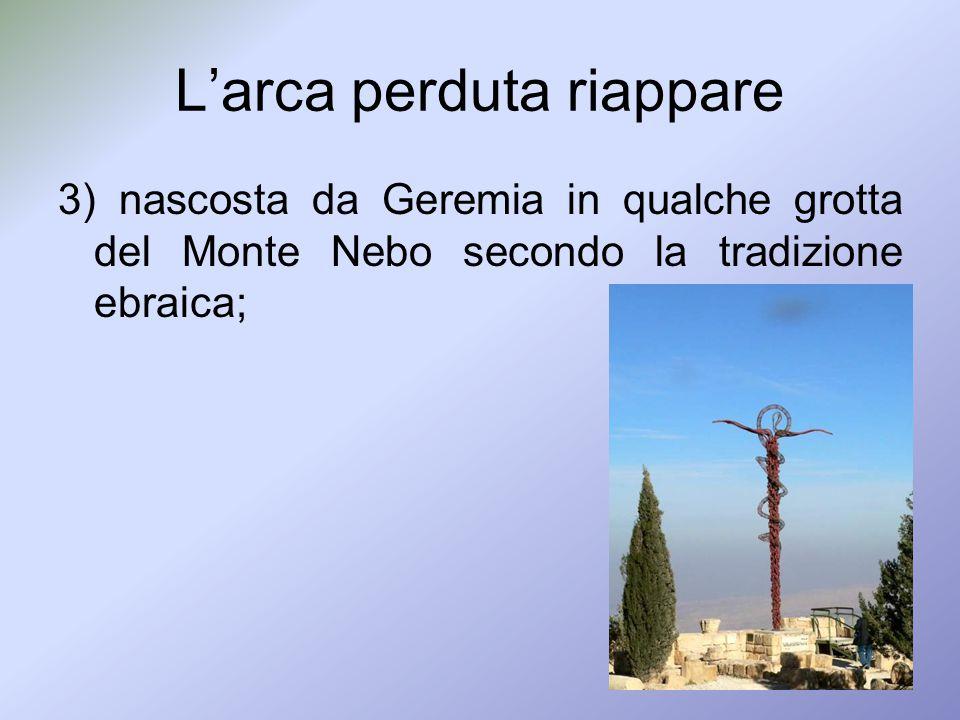 Larca perduta riappare 3) nascosta da Geremia in qualche grotta del Monte Nebo secondo la tradizione ebraica;