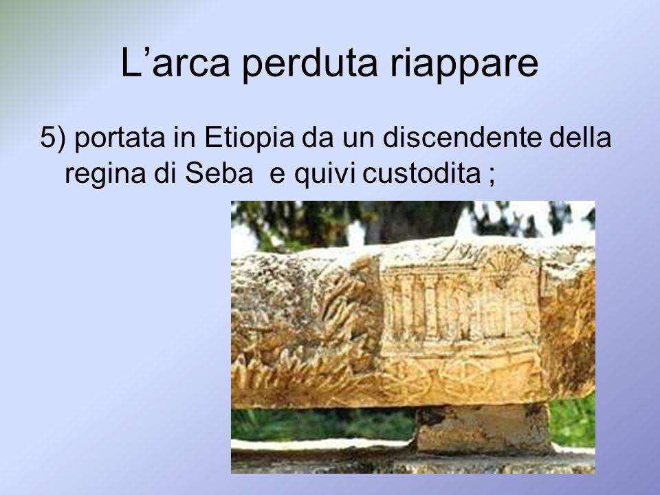 Larca perduta riappare 5) portata in Etiopia da un discendente della regina di Seba e quivi custodita ;