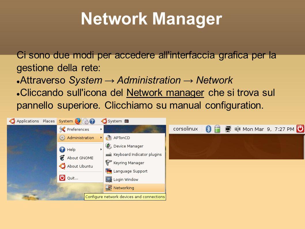 Network Manager Ci sono due modi per accedere all'interfaccia grafica per la gestione della rete: Attraverso System Administration Network Cliccando s