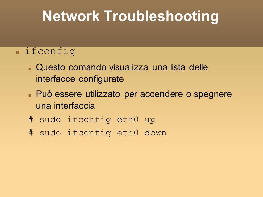 Network Troubleshooting ifconfig Questo comando visualizza una lista delle interfacce configurate Può essere utilizzato per accendere o spegnere una i