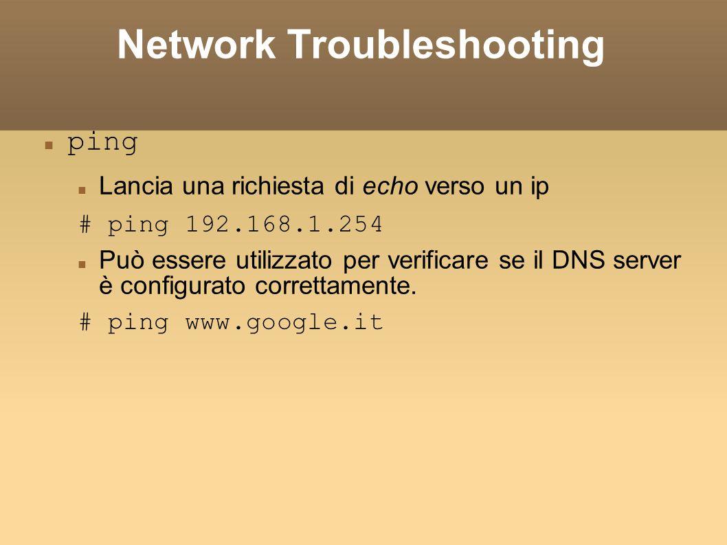 Network Troubleshooting ping Lancia una richiesta di echo verso un ip # ping 192.168.1.254 Può essere utilizzato per verificare se il DNS server è con