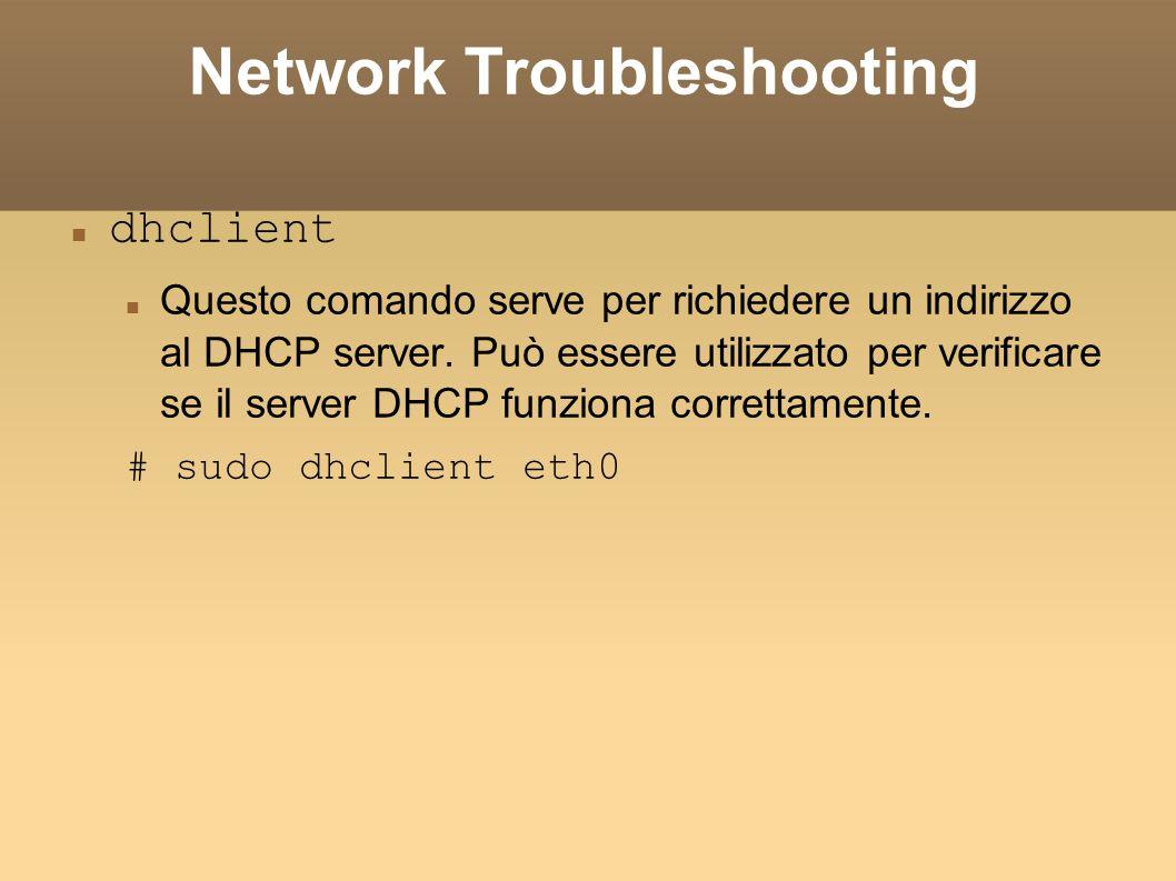 Network Troubleshooting dhclient Questo comando serve per richiedere un indirizzo al DHCP server. Può essere utilizzato per verificare se il server DH