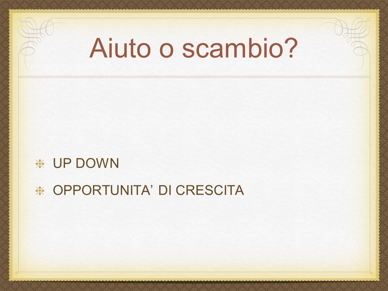 Aiuto o scambio? UP DOWN OPPORTUNITA DI CRESCITA