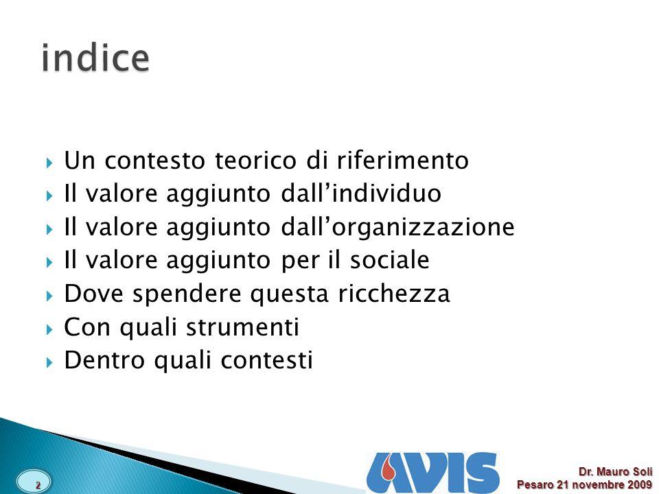 Un contesto teorico di riferimento Il valore aggiunto dallindividuo Il valore aggiunto dallorganizzazione Il valore aggiunto per il sociale Dove spendere questa ricchezza Con quali strumenti Dentro quali contesti 2 Dr.