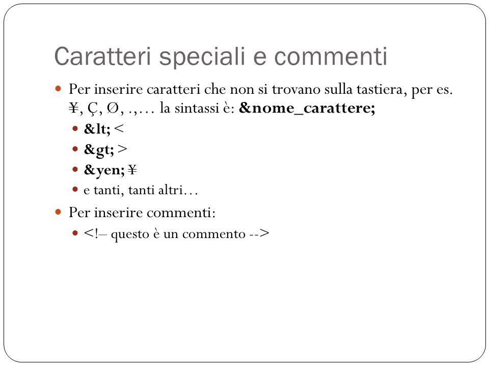 Caratteri speciali e commenti Per inserire caratteri che non si trovano sulla tastiera, per es. ¥, Ç, Ø,.,… la sintassi è: &nome_carattere; &lt; < &gt