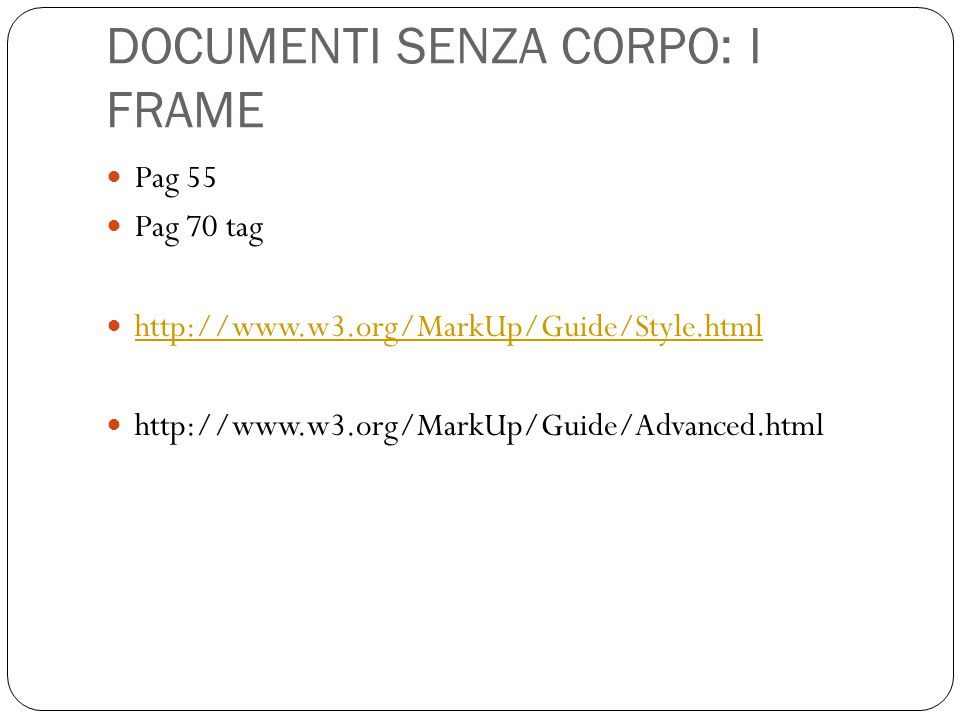 DOCUMENTI SENZA CORPO: I FRAME Pag 55 Pag 70 tag http://www.w3.org/MarkUp/Guide/Style.html http://www.w3.org/MarkUp/Guide/Advanced.html