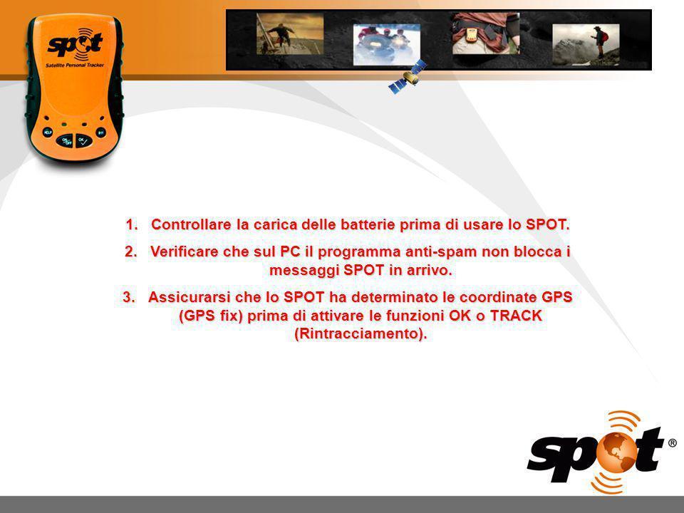 1.Controllare la carica delle batterie prima di usare lo SPOT. 2.Verificare che sul PC il programma anti-spam non blocca i messaggi SPOT in arrivo. 3.
