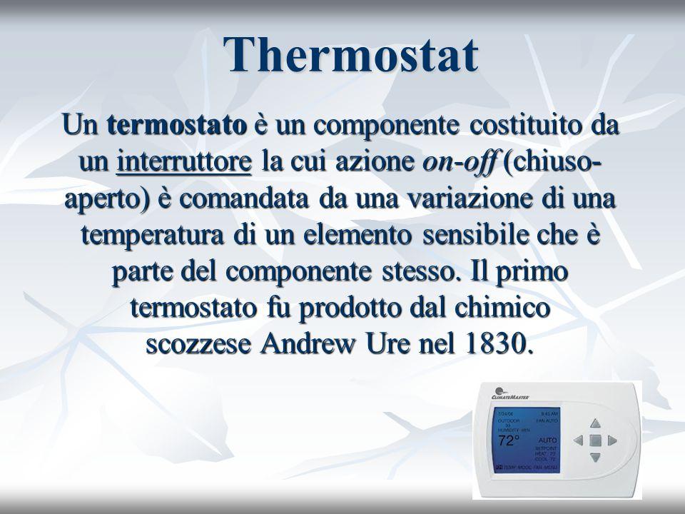 Thermostat Un termostato è un componente costituito da un interruttore la cui azione on-off (chiuso- aperto) è comandata da una variazione di una temp