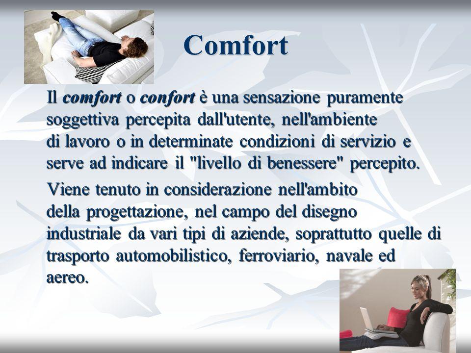 Comfort Il comfort o confort è una sensazione puramente soggettiva percepita dall'utente, nell'ambiente di lavoro o in determinate condizioni di servi