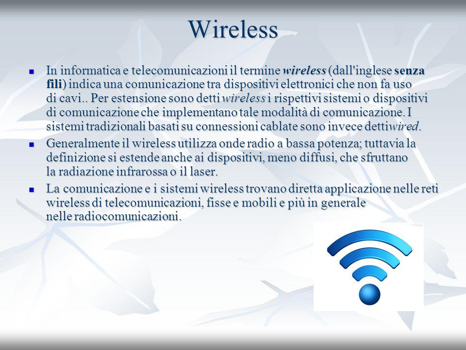 Wireless In informatica e telecomunicazioni il termine wireless (dall'inglese senza fili) indica una comunicazione tra dispositivi elettronici che non