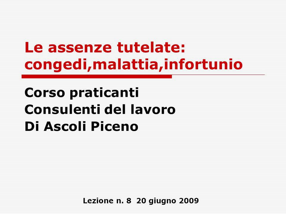 Le assenze tutelate: congedi,malattia,infortunio Corso praticanti Consulenti del lavoro Di Ascoli Piceno Lezione n. 8 20 giugno 2009