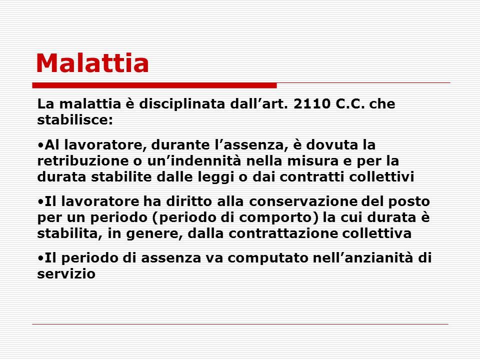 Malattia La malattia è disciplinata dallart. 2110 C.C. che stabilisce: Al lavoratore, durante lassenza, è dovuta la retribuzione o unindennità nella m