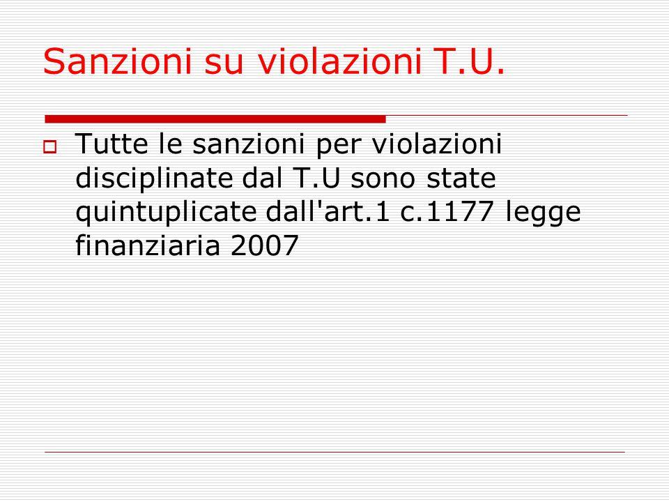 Sanzioni su violazioni T.U. Tutte le sanzioni per violazioni disciplinate dal T.U sono state quintuplicate dall'art.1 c.1177 legge finanziaria 2007
