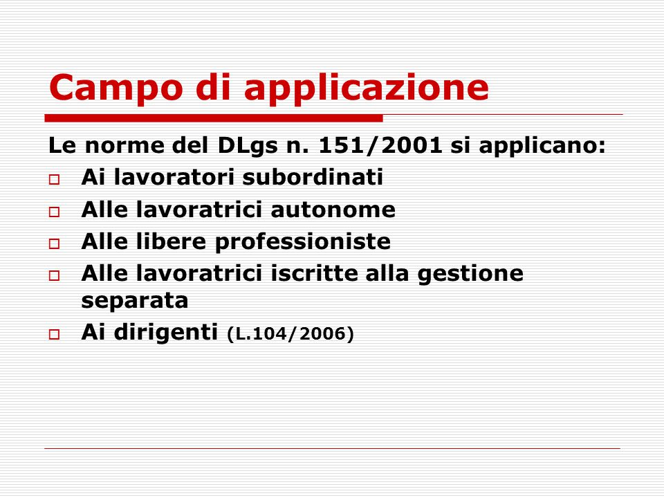 Campo di applicazione Le norme del DLgs n. 151/2001 si applicano: Ai lavoratori subordinati Alle lavoratrici autonome Alle libere professioniste Alle