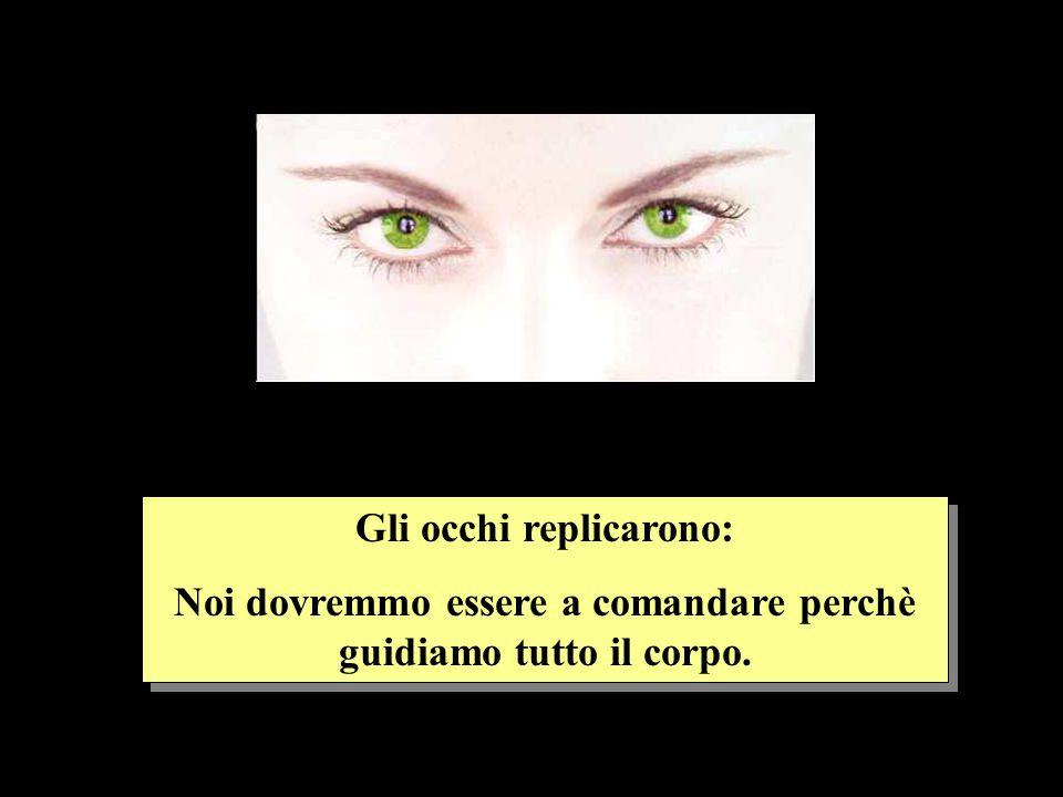 Gli occhi replicarono: Noi dovremmo essere a comandare perchè guidiamo tutto il corpo.