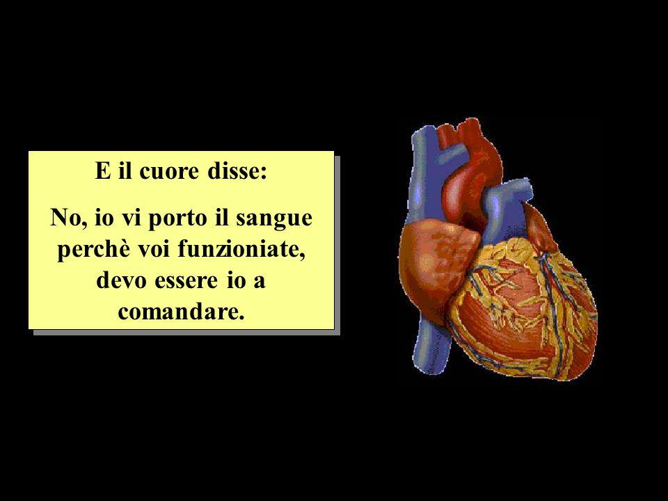 E il cuore disse: No, io vi porto il sangue perchè voi funzioniate, devo essere io a comandare.