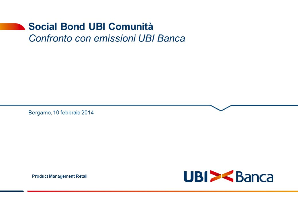 Product Management Retail 2 Executive Summary Nella slide seguente viene fatto un confronto, in termini rendimento, tra il Social Bond UBI Comunità INTERVITA Onlus, i Titoli di Stato Italiani ed i Prestiti Obbligazionari UBI Banca.
