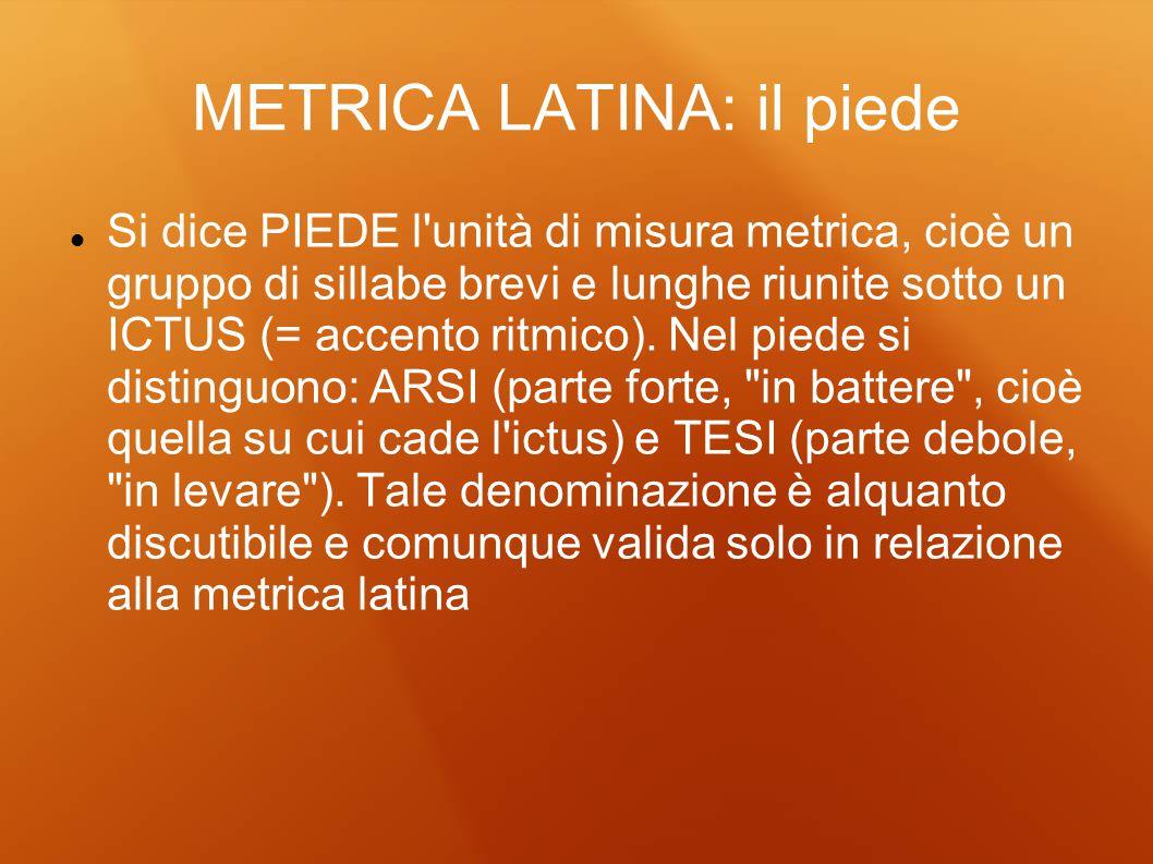 METRICA LATINA: il piede Si dice PIEDE l'unità di misura metrica, cioè un gruppo di sillabe brevi e lunghe riunite sotto un ICTUS (= accento ritmico).